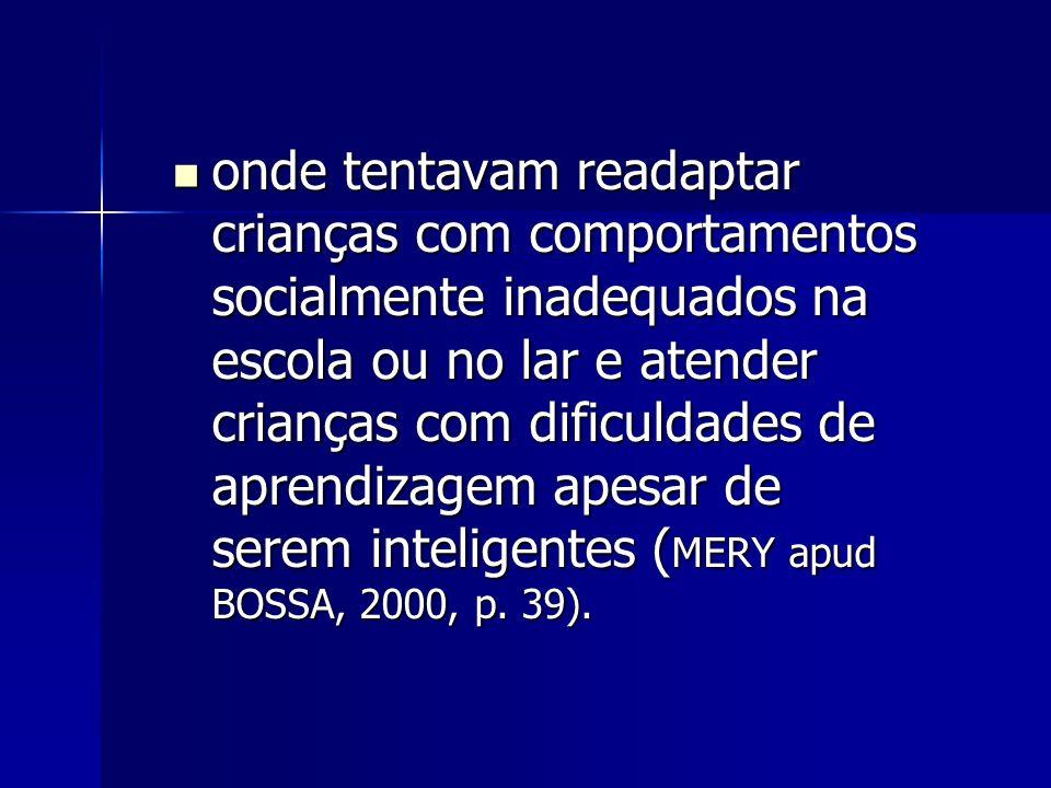 onde tentavam readaptar crianças com comportamentos socialmente inadequados na escola ou no lar e atender crianças com dificuldades de aprendizagem apesar de serem inteligentes ( MERY apud BOSSA, 2000, p.