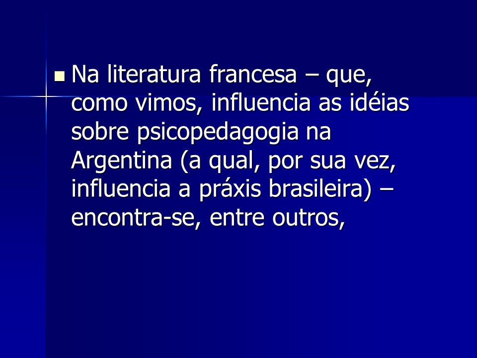 Na literatura francesa – que, como vimos, influencia as idéias sobre psicopedagogia na Argentina (a qual, por sua vez, influencia a práxis brasileira) – encontra-se, entre outros, Na literatura francesa – que, como vimos, influencia as idéias sobre psicopedagogia na Argentina (a qual, por sua vez, influencia a práxis brasileira) – encontra-se, entre outros,
