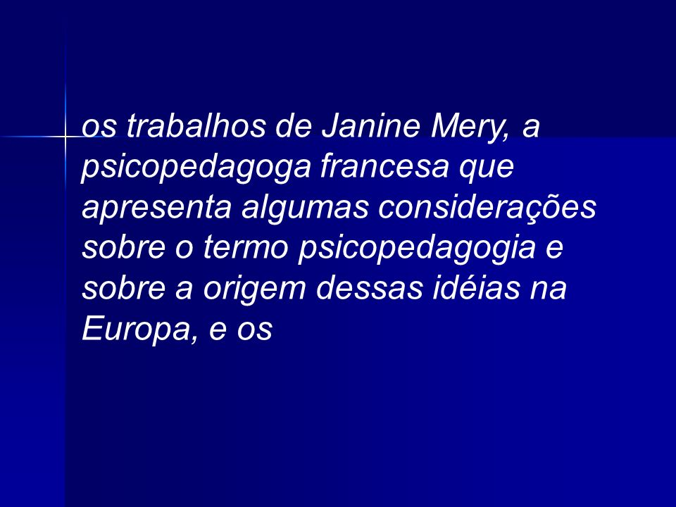 os trabalhos de Janine Mery, a psicopedagoga francesa que apresenta algumas considerações sobre o termo psicopedagogia e sobre a origem dessas idéias na Europa, e os