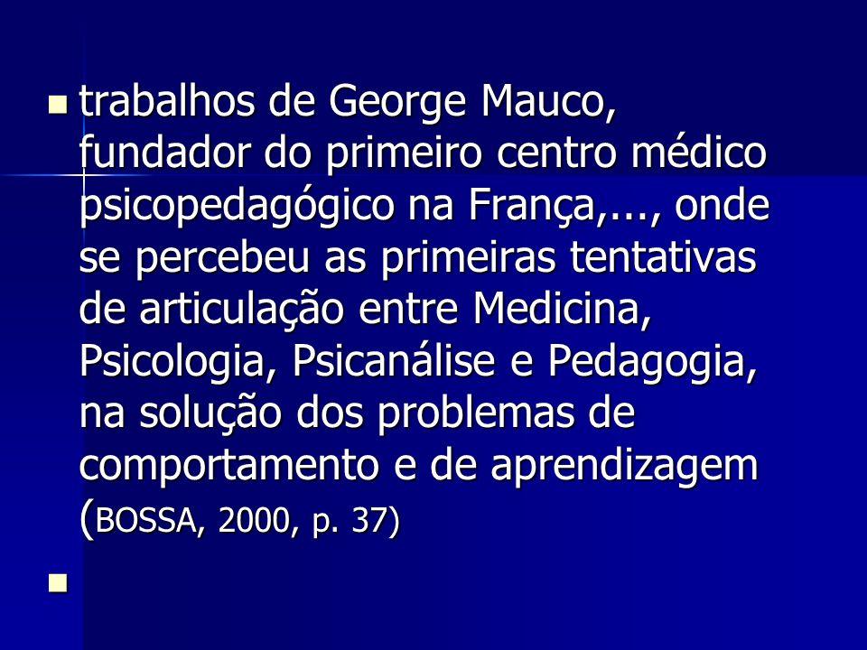 trabalhos de George Mauco, fundador do primeiro centro médico psicopedagógico na França,..., onde se percebeu as primeiras tentativas de articulação entre Medicina, Psicologia, Psicanálise e Pedagogia, na solução dos problemas de comportamento e de aprendizagem ( BOSSA, 2000, p.