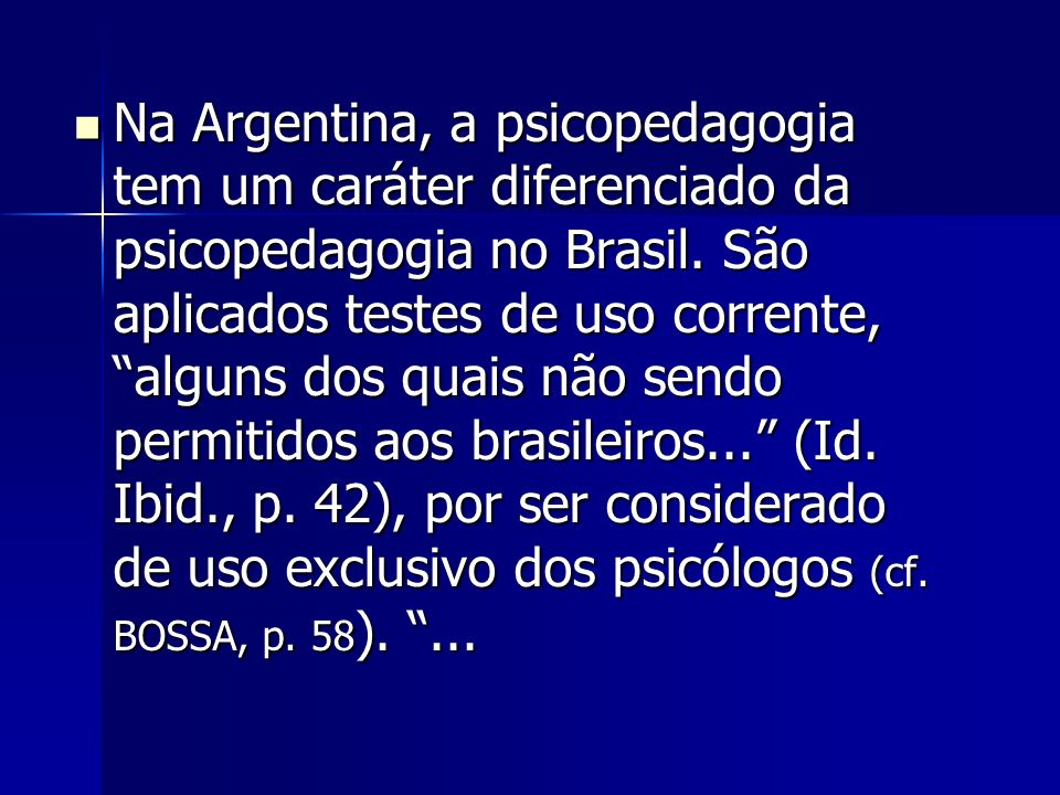 Na Argentina, a psicopedagogia tem um caráter diferenciado da psicopedagogia no Brasil. São aplicados testes de uso corrente, alguns dos quais não sen