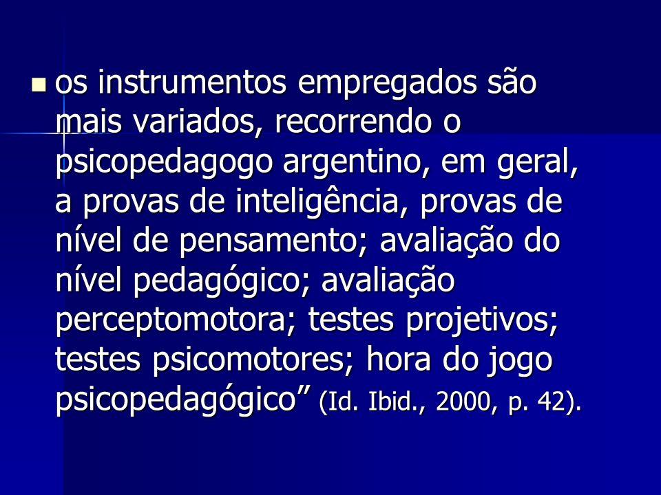 os instrumentos empregados são mais variados, recorrendo o psicopedagogo argentino, em geral, a provas de inteligência, provas de nível de pensamento; avaliação do nível pedagógico; avaliação perceptomotora; testes projetivos; testes psicomotores; hora do jogo psicopedagógico (Id.