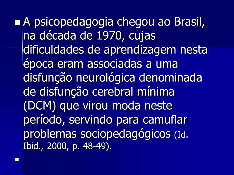 A psicopedagogia chegou ao Brasil, na década de 1970, cujas dificuldades de aprendizagem nesta época eram associadas a uma disfunção neurológica denom