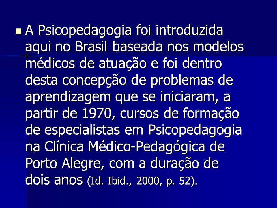 A Psicopedagogia foi introduzida aqui no Brasil baseada nos modelos médicos de atuação e foi dentro desta concepção de problemas de aprendizagem que se iniciaram, a partir de 1970, cursos de formação de especialistas em Psicopedagogia na Clínica Médico-Pedagógica de Porto Alegre, com a duração de dois anos (Id.
