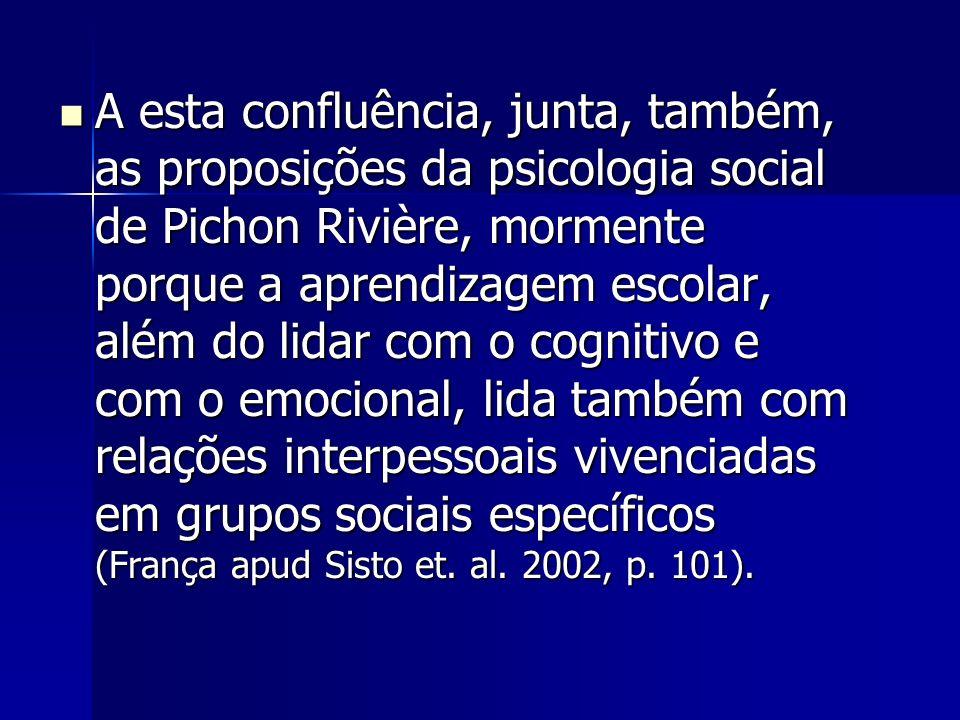 A esta confluência, junta, também, as proposições da psicologia social de Pichon Rivière, mormente porque a aprendizagem escolar, além do lidar com o
