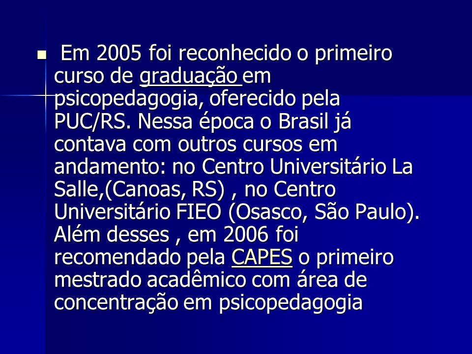 Em 2005 foi reconhecido o primeiro curso de graduação em psicopedagogia, oferecido pela PUC/RS. Nessa época o Brasil já contava com outros cursos em a