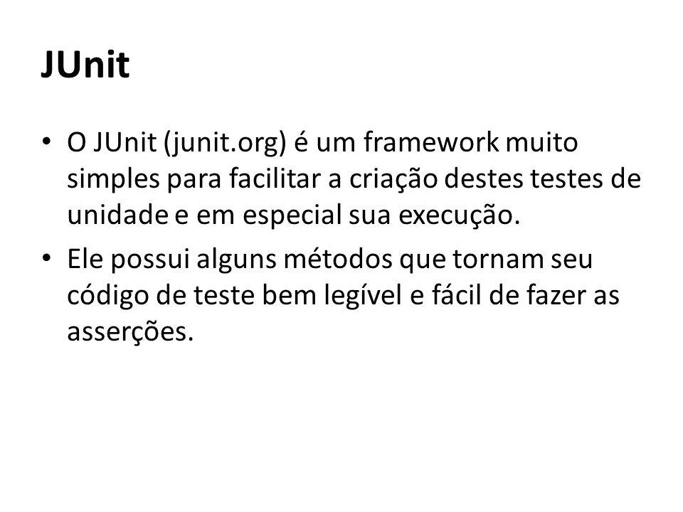 JUnit O JUnit (junit.org) é um framework muito simples para facilitar a criação destes testes de unidade e em especial sua execução.