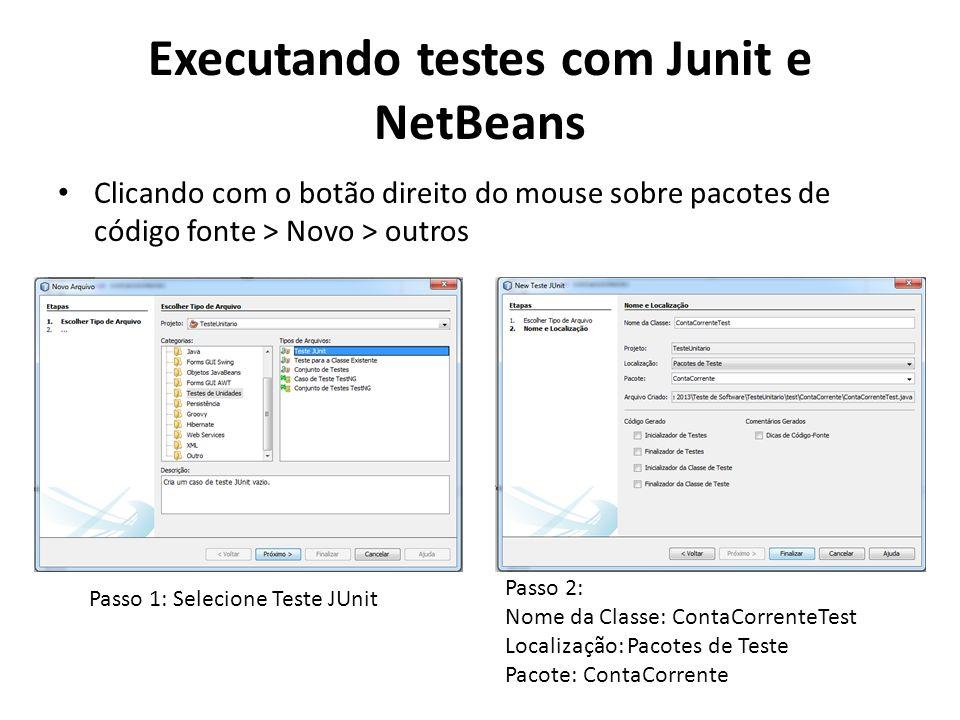 Executando testes com Junit e NetBeans Clicando com o botão direito do mouse sobre pacotes de código fonte > Novo > outros Passo 1: Selecione Teste JUnit Passo 2: Nome da Classe: ContaCorrenteTest Localização: Pacotes de Teste Pacote: ContaCorrente