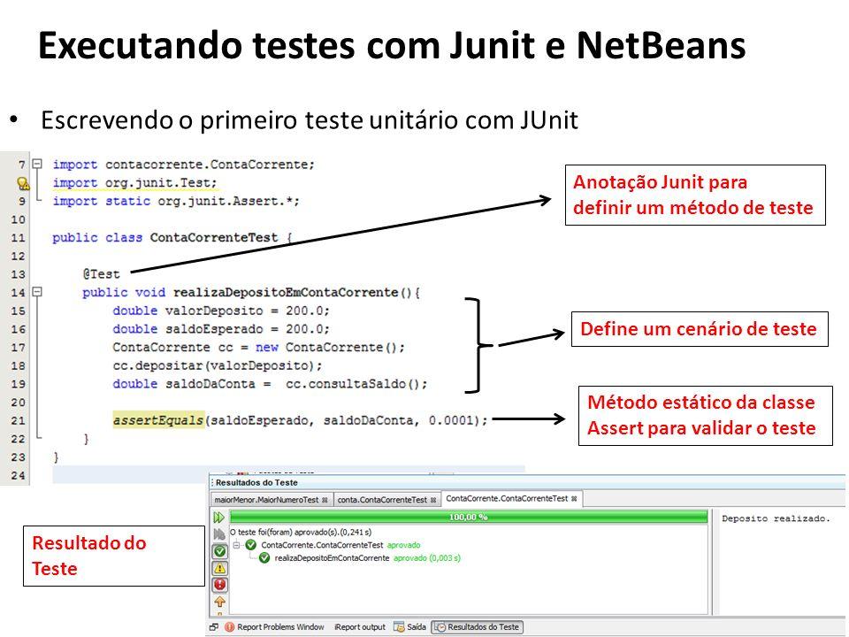 Escrevendo o primeiro teste unitário com JUnit Executando testes com Junit e NetBeans Anotação Junit para definir um método de teste Define um cenário de teste Método estático da classe Assert para validar o teste Resultado do Teste