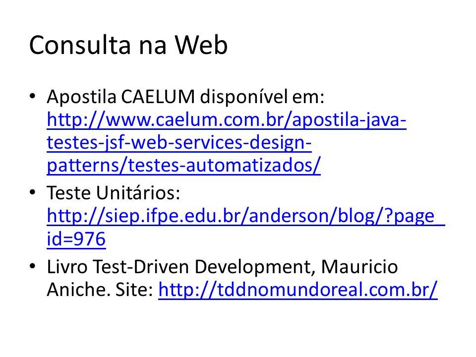 Consulta na Web Apostila CAELUM disponível em: http://www.caelum.com.br/apostila-java- testes-jsf-web-services-design- patterns/testes-automatizados/ http://www.caelum.com.br/apostila-java- testes-jsf-web-services-design- patterns/testes-automatizados/ Teste Unitários: http://siep.ifpe.edu.br/anderson/blog/?page_ id=976 http://siep.ifpe.edu.br/anderson/blog/?page_ id=976 Livro Test-Driven Development, Mauricio Aniche.