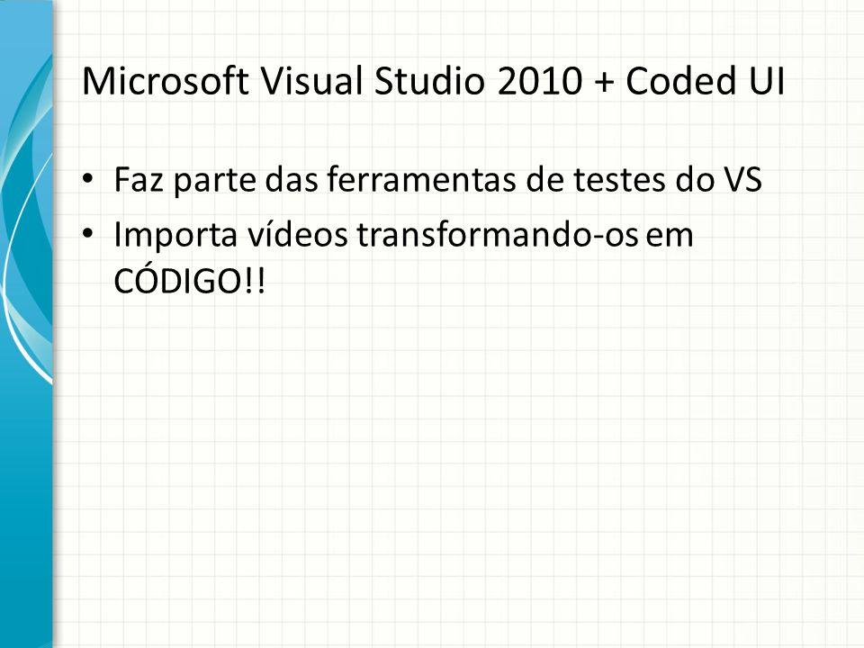 Microsoft Visual Studio 2010 + Coded UI Faz parte das ferramentas de testes do VS Importa vídeos transformando-os em CÓDIGO!!