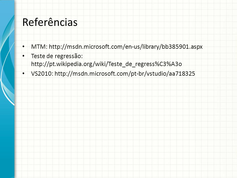 Referências MTM: http://msdn.microsoft.com/en-us/library/bb385901.aspx Teste de regressão: http://pt.wikipedia.org/wiki/Teste_de_regress%C3%A3o VS2010: http://msdn.microsoft.com/pt-br/vstudio/aa718325