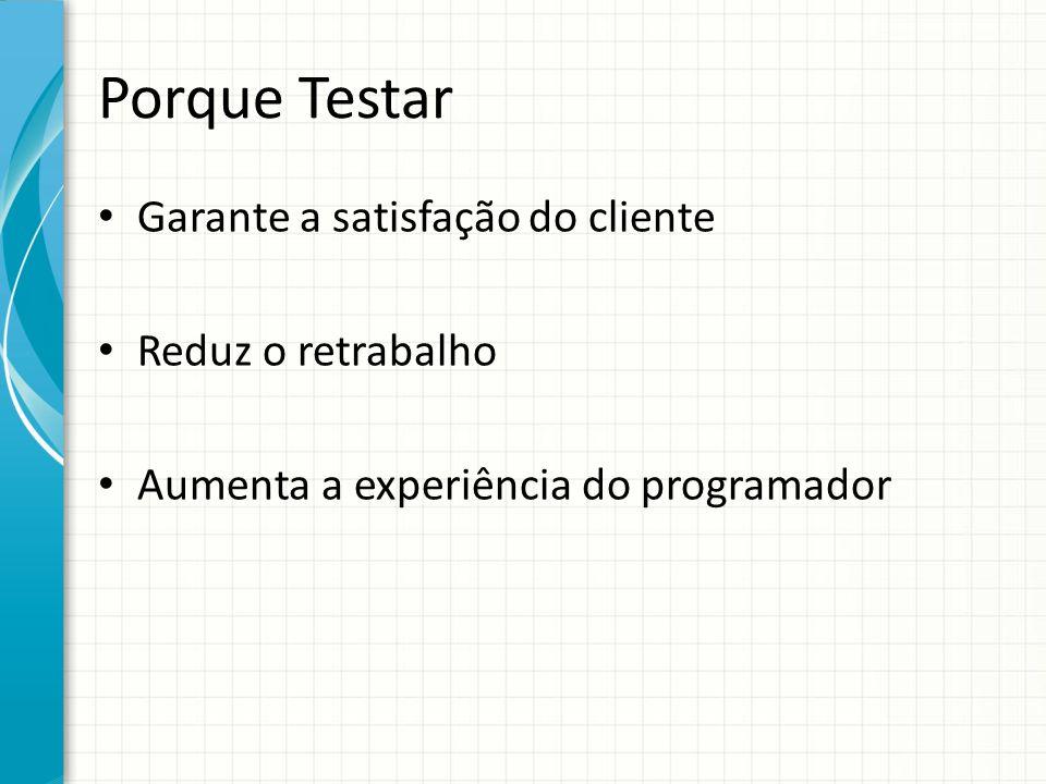 Porque Testar Garante a satisfação do cliente Reduz o retrabalho Aumenta a experiência do programador