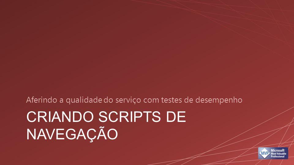 CRIANDO SCRIPTS DE NAVEGAÇÃO Aferindo a qualidade do serviço com testes de desempenho