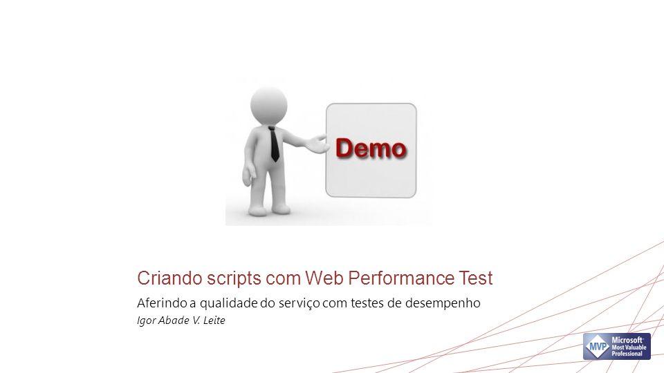 Criando scripts com Web Performance Test Aferindo a qualidade do serviço com testes de desempenho Igor Abade V.