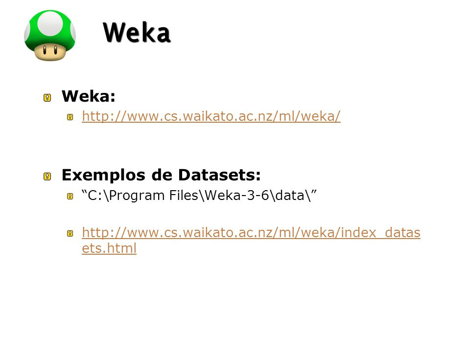 LOGO Weka Weka: http://www.cs.waikato.ac.nz/ml/weka/ Exemplos de Datasets: C:\Program Files\Weka-3-6\data\ http://www.cs.waikato.ac.nz/ml/weka/index_d