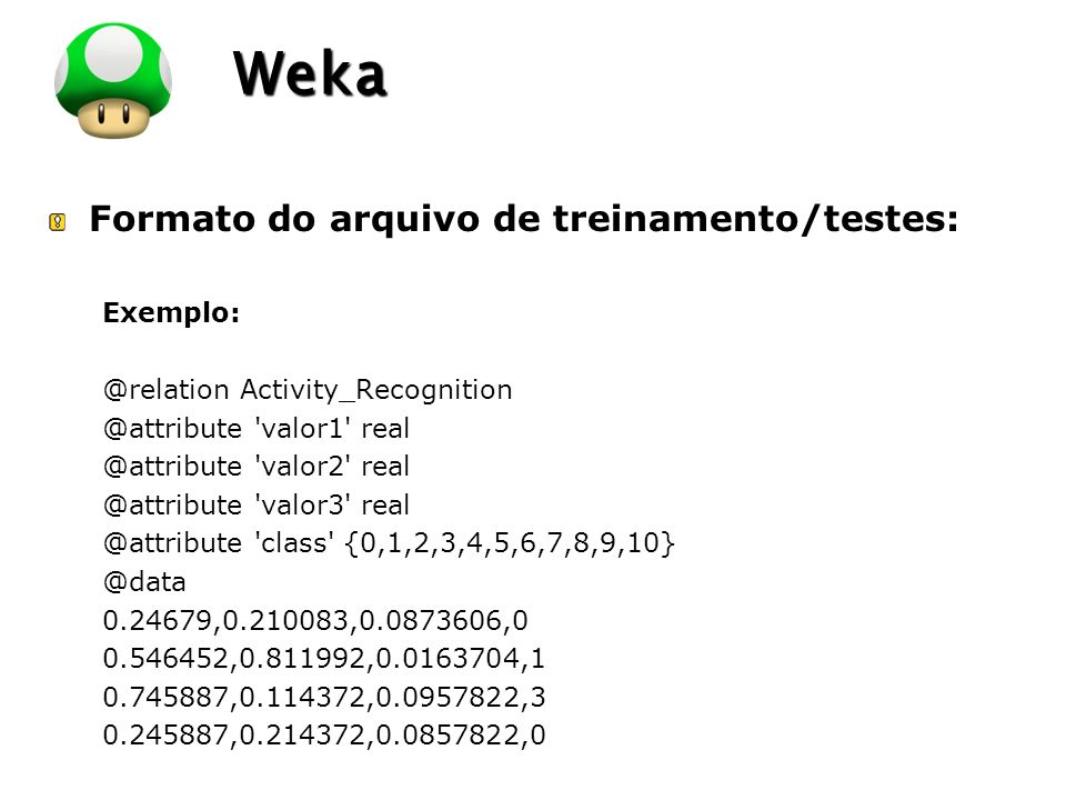 LOGO Weka Formato do arquivo de treinamento/testes: Exemplo: @relation Activity_Recognition @attribute 'valor1' real @attribute 'valor2' real @attribu