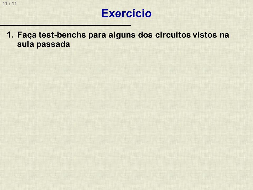 11 / 11 Exercício 1.Faça test-benchs para alguns dos circuitos vistos na aula passada