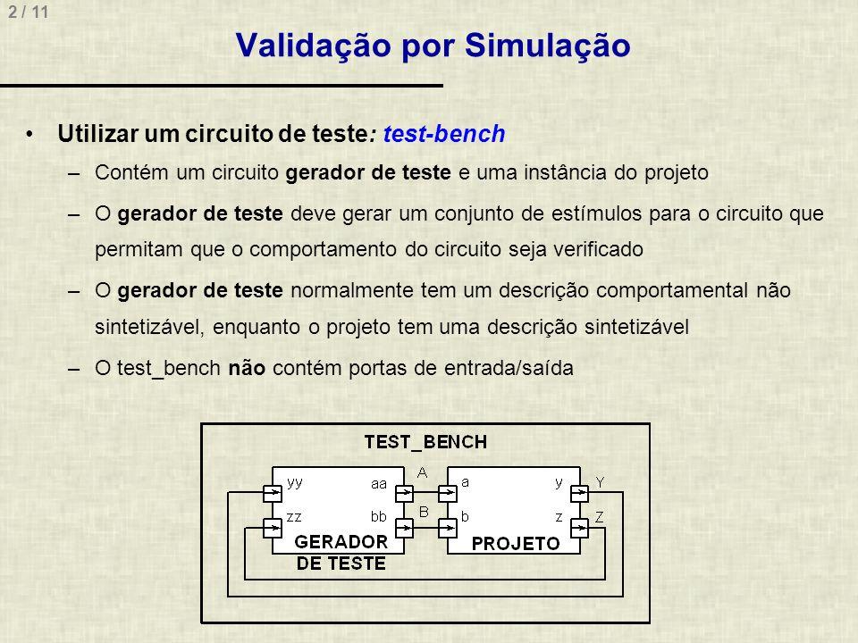 2 / 11 Validação por Simulação Utilizar um circuito de teste: test-bench –Contém um circuito gerador de teste e uma instância do projeto –O gerador de teste deve gerar um conjunto de estímulos para o circuito que permitam que o comportamento do circuito seja verificado –O gerador de teste normalmente tem um descrição comportamental não sintetizável, enquanto o projeto tem uma descrição sintetizável –O test_bench não contém portas de entrada/saída