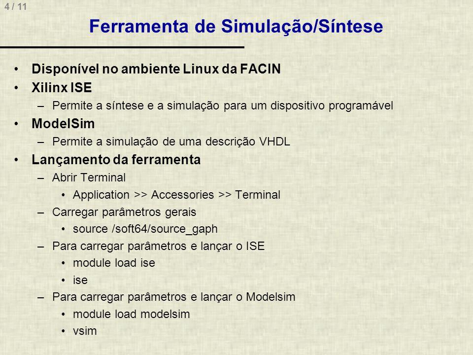 4 / 11 Ferramenta de Simulação/Síntese Disponível no ambiente Linux da FACIN Xilinx ISE –Permite a síntese e a simulação para um dispositivo programável ModelSim –Permite a simulação de uma descrição VHDL Lançamento da ferramenta –Abrir Terminal Application >> Accessories >> Terminal –Carregar parâmetros gerais source /soft64/source_gaph –Para carregar parâmetros e lançar o ISE module load ise ise –Para carregar parâmetros e lançar o Modelsim module load modelsim vsim
