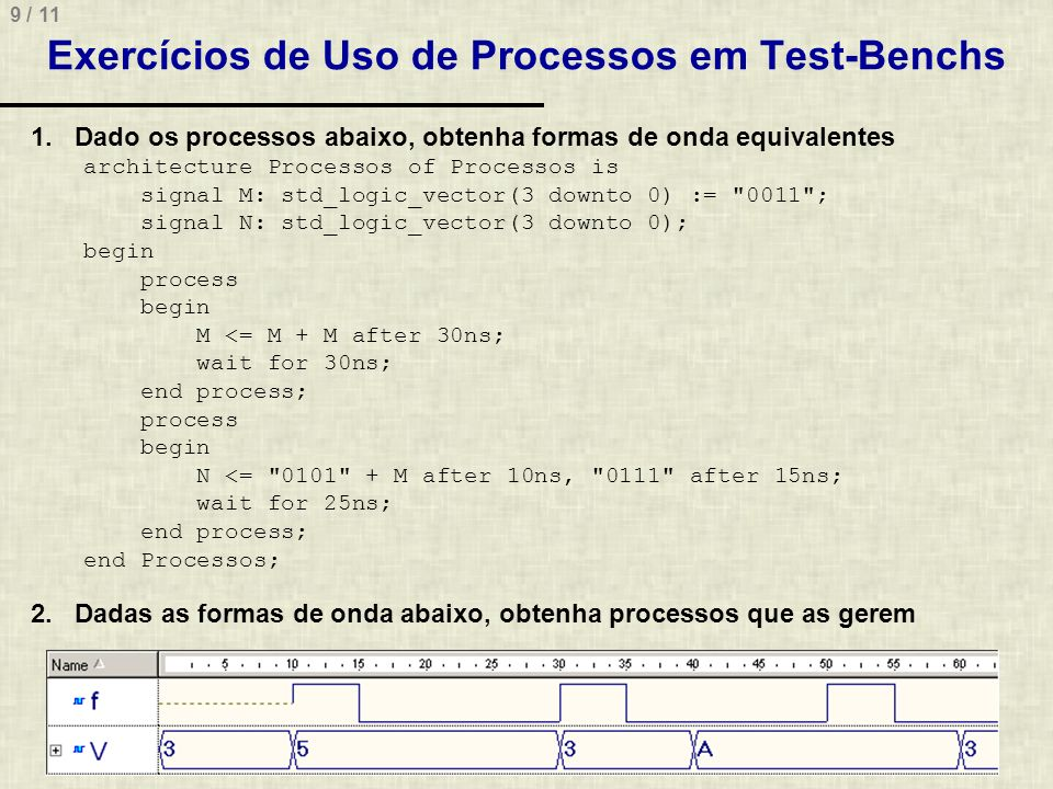 9 / 11 Exercícios de Uso de Processos em Test-Benchs 1.Dado os processos abaixo, obtenha formas de onda equivalentes architecture Processos of Processos is signal M: std_logic_vector(3 downto 0) := 0011 ; signal N: std_logic_vector(3 downto 0); begin process begin M <= M + M after 30ns; wait for 30ns; end process; process begin N <= 0101 + M after 10ns, 0111 after 15ns; wait for 25ns; end process; end Processos; 2.Dadas as formas de onda abaixo, obtenha processos que as gerem