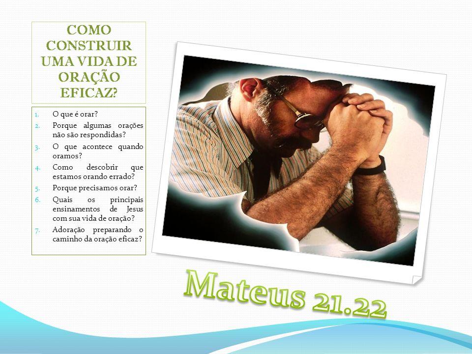 COMO CONSTRUIR UMA VIDA DE ORAÇÃO EFICAZ? 1. O que é orar? 2. Porque algumas orações não são respondidas? 3. O que acontece quando oramos? 4. Como des