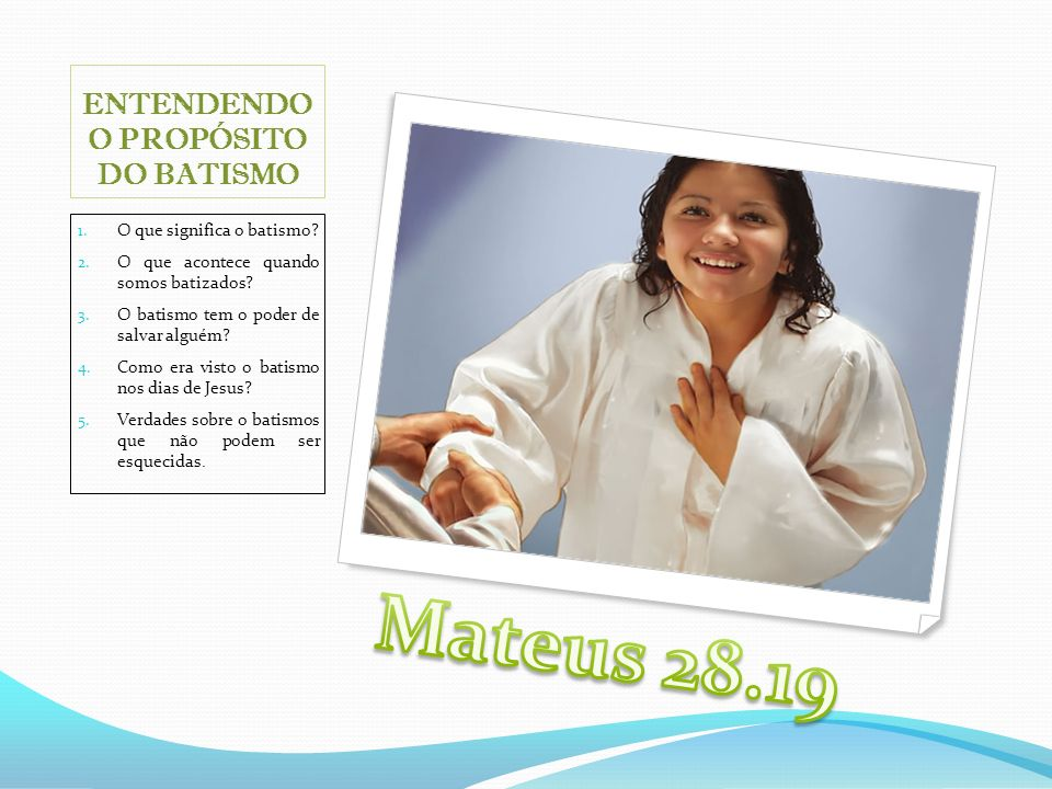 1. O que significa o batismo? 2. O que acontece quando somos batizados? 3. O batismo tem o poder de salvar alguém? 4. Como era visto o batismo nos dia