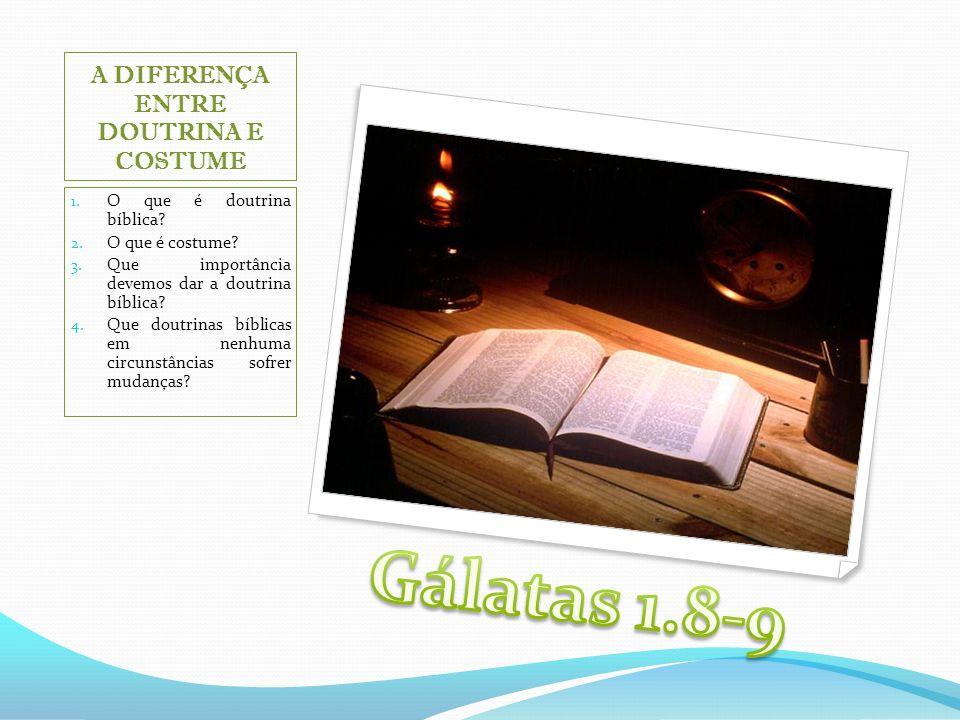 A DIFERENÇA ENTRE DOUTRINA E COSTUME 1. O que é doutrina bíblica? 2. O que é costume? 3. Que importância devemos dar a doutrina bíblica? 4. Que doutri