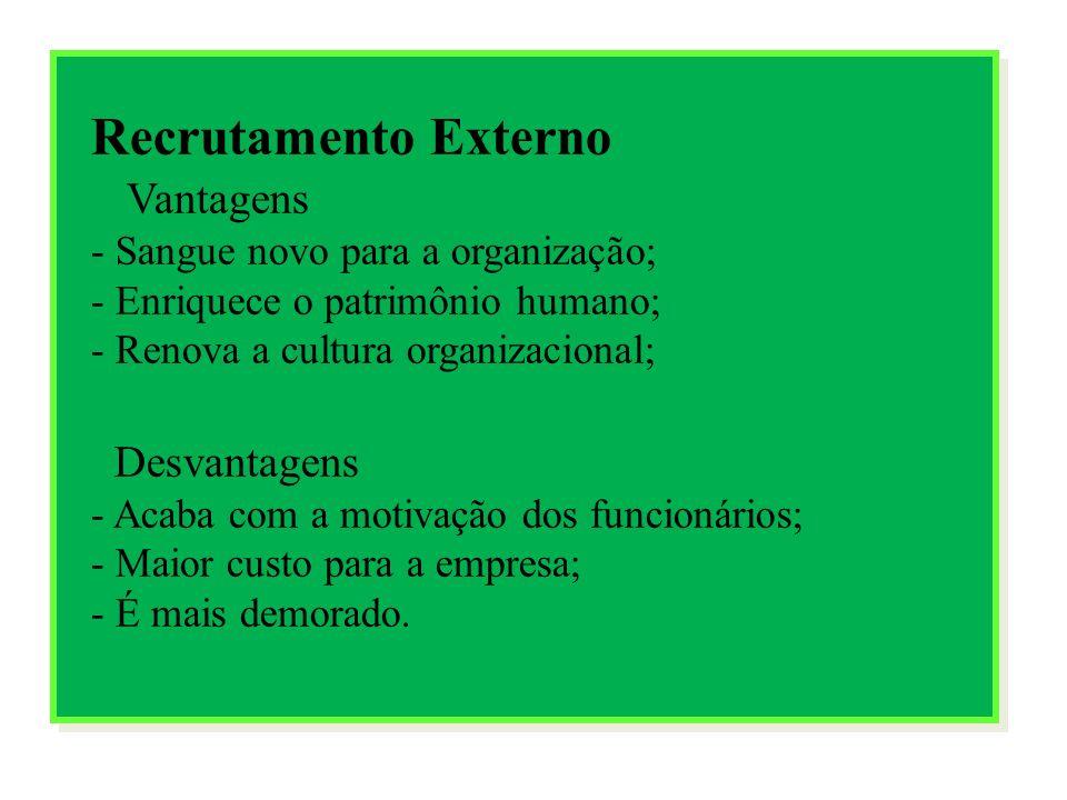 Recrutamento Externo Vantagens - Sangue novo para a organização; - Enriquece o patrimônio humano; - Renova a cultura organizacional; Desvantagens - Ac