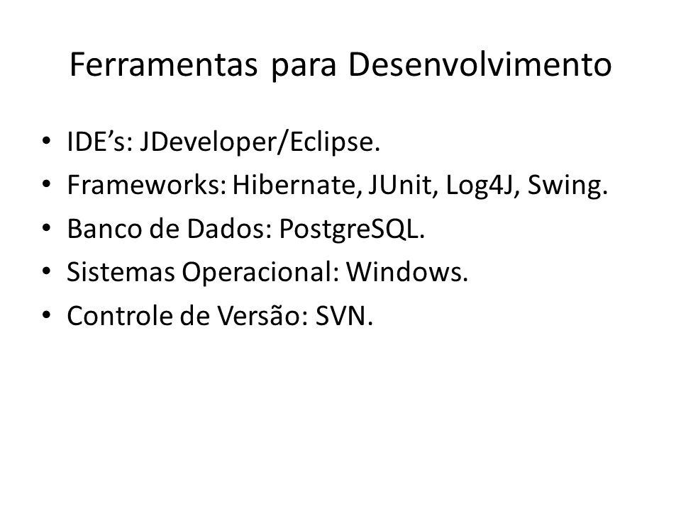 Ferramentas para Desenvolvimento IDEs: JDeveloper/Eclipse. Frameworks: Hibernate, JUnit, Log4J, Swing. Banco de Dados: PostgreSQL. Sistemas Operaciona