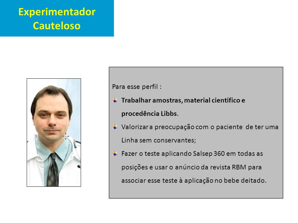 Experimentador Cauteloso Para esse perfil : Trabalhar amostras, material cientifico e procedência Libbs. Valorizar a preocupação com o paciente de ter