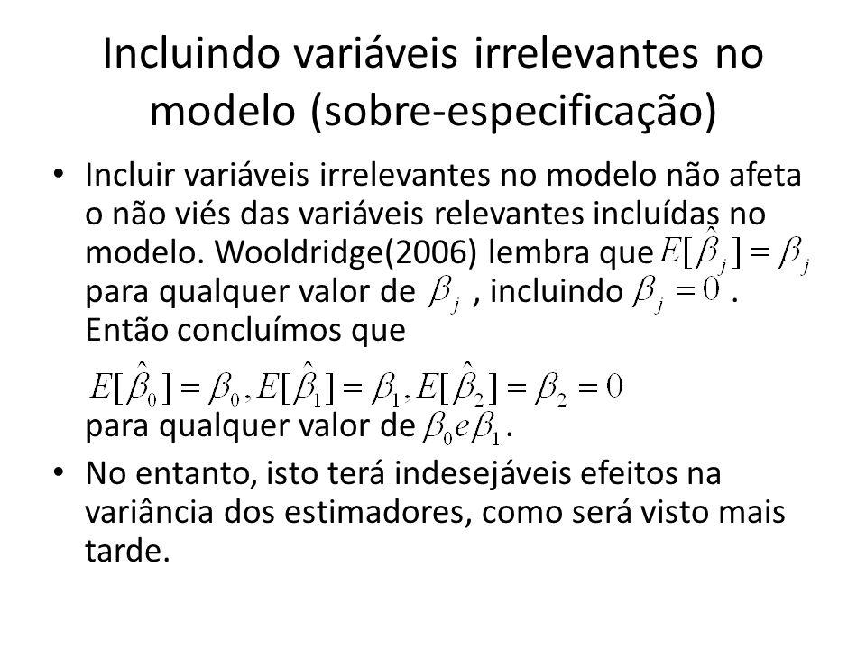 Incluindo variáveis irrelevantes no modelo (sobre-especificação) Incluir variáveis irrelevantes no modelo não afeta o não viés das variáveis relevantes incluídas no modelo.