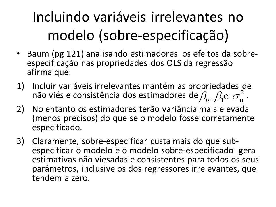 Incluindo variáveis irrelevantes no modelo (sobre-especificação) Baum (pg 121) analisando estimadores os efeitos da sobre- especificação nas propriedades dos OLS da regressão afirma que: 1)Incluir variáveis irrelevantes mantém as propriedades de não viés e consistência dos estimadores de.