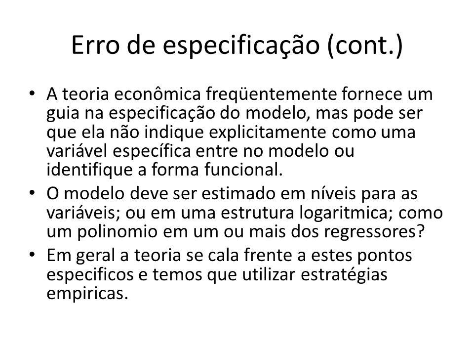 Erro de especificação (cont.) A teoria econômica freqüentemente fornece um guia na especificação do modelo, mas pode ser que ela não indique explicitamente como uma variável específica entre no modelo ou identifique a forma funcional.
