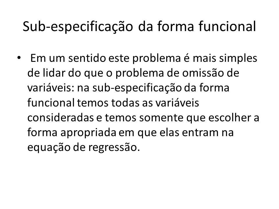 Sub-especificação da forma funcional Em um sentido este problema é mais simples de lidar do que o problema de omissão de variáveis: na sub-especificação da forma funcional temos todas as variáveis consideradas e temos somente que escolher a forma apropriada em que elas entram na equação de regressão.