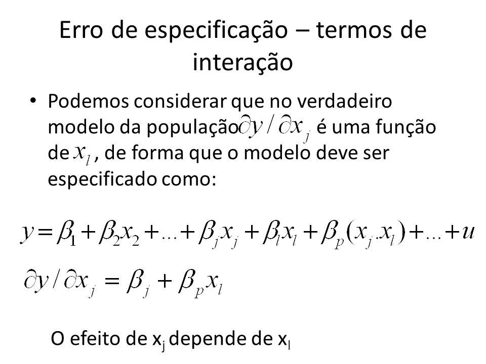 Erro de especificação – termos de interação Podemos considerar que no verdadeiro modelo da população é uma função de, de forma que o modelo deve ser especificado como: O efeito de x j depende de x l