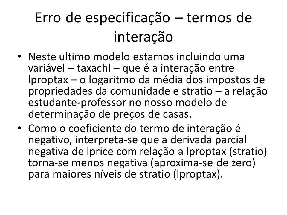 Erro de especificação – termos de interação Neste ultimo modelo estamos incluindo uma variável – taxachl – que é a interação entre lproptax – o logaritmo da média dos impostos de propriedades da comunidade e stratio – a relação estudante-professor no nosso modelo de determinação de preços de casas.