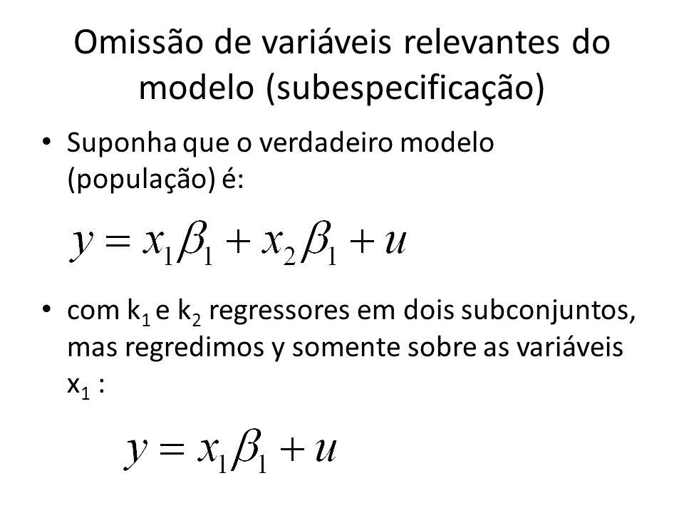 Omissão de variáveis relevantes do modelo (subespecificação) Suponha que o verdadeiro modelo (população) é: com k 1 e k 2 regressores em dois subconjuntos, mas regredimos y somente sobre as variáveis x 1 :