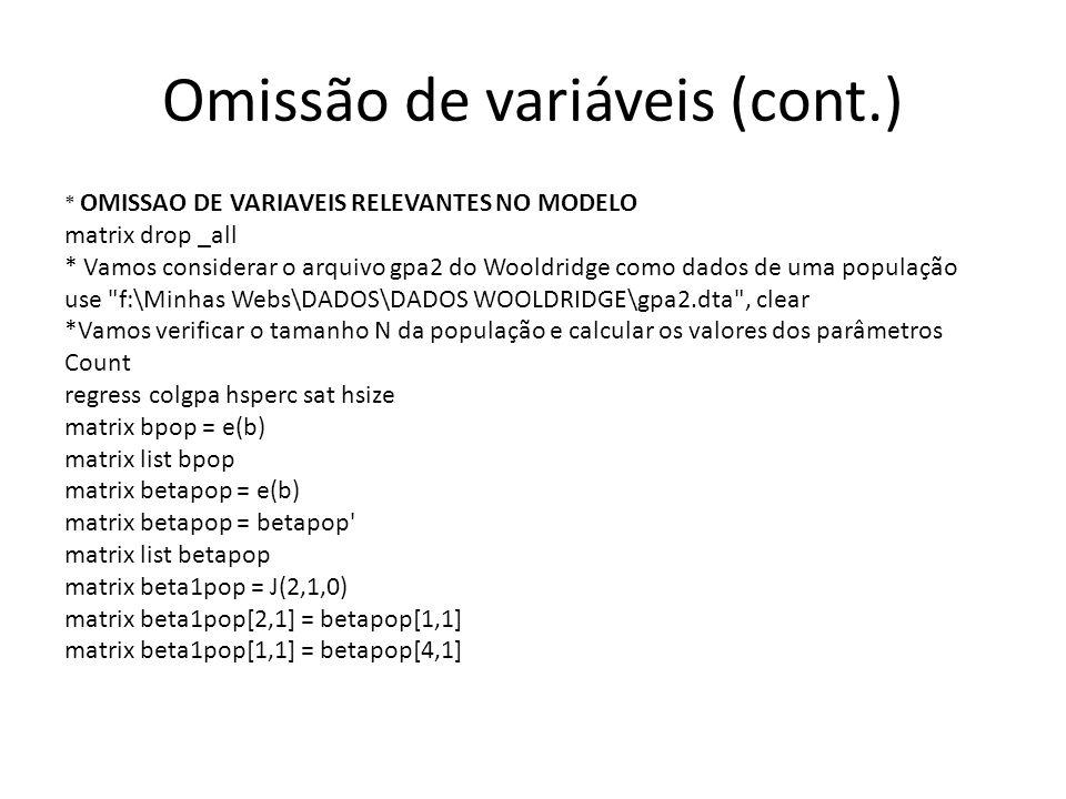 Omissão de variáveis (cont.) * OMISSAO DE VARIAVEIS RELEVANTES NO MODELO matrix drop _all * Vamos considerar o arquivo gpa2 do Wooldridge como dados de uma população use f:\Minhas Webs\DADOS\DADOS WOOLDRIDGE\gpa2.dta , clear *Vamos verificar o tamanho N da população e calcular os valores dos parâmetros Count regress colgpa hsperc sat hsize matrix bpop = e(b) matrix list bpop matrix betapop = e(b) matrix betapop = betapop matrix list betapop matrix beta1pop = J(2,1,0) matrix beta1pop[2,1] = betapop[1,1] matrix beta1pop[1,1] = betapop[4,1]