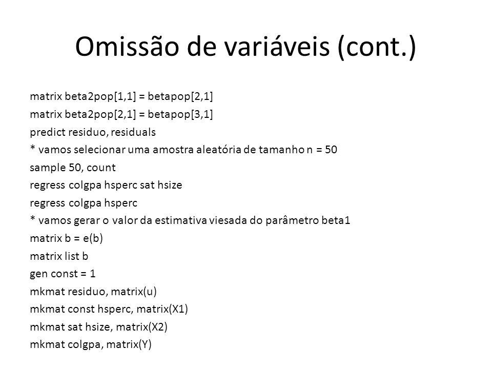Omissão de variáveis (cont.) matrix beta2pop[1,1] = betapop[2,1] matrix beta2pop[2,1] = betapop[3,1] predict residuo, residuals * vamos selecionar uma amostra aleatória de tamanho n = 50 sample 50, count regress colgpa hsperc sat hsize regress colgpa hsperc * vamos gerar o valor da estimativa viesada do parâmetro beta1 matrix b = e(b) matrix list b gen const = 1 mkmat residuo, matrix(u) mkmat const hsperc, matrix(X1) mkmat sat hsize, matrix(X2) mkmat colgpa, matrix(Y)