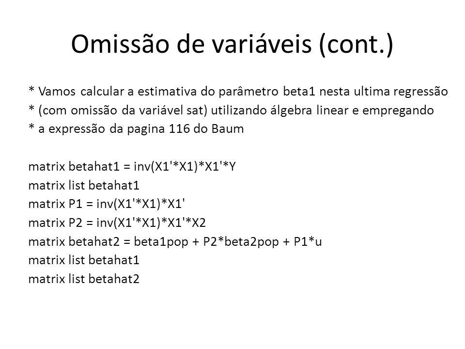 Omissão de variáveis (cont.) * Vamos calcular a estimativa do parâmetro beta1 nesta ultima regressão * (com omissão da variável sat) utilizando álgebra linear e empregando * a expressão da pagina 116 do Baum matrix betahat1 = inv(X1 *X1)*X1 *Y matrix list betahat1 matrix P1 = inv(X1 *X1)*X1 matrix P2 = inv(X1 *X1)*X1 *X2 matrix betahat2 = beta1pop + P2*beta2pop + P1*u matrix list betahat1 matrix list betahat2