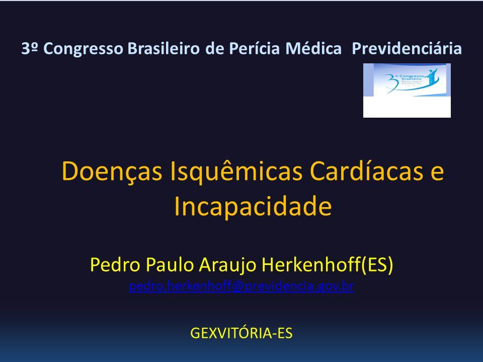 Doenças Isquêmicas Cardíacas e Incapacidade Pedro Paulo Araujo Herkenhoff(ES) pedro.herkenhoff@previdencia.gov.br GEXVITÓRIA-ES 3º Congresso Brasileir