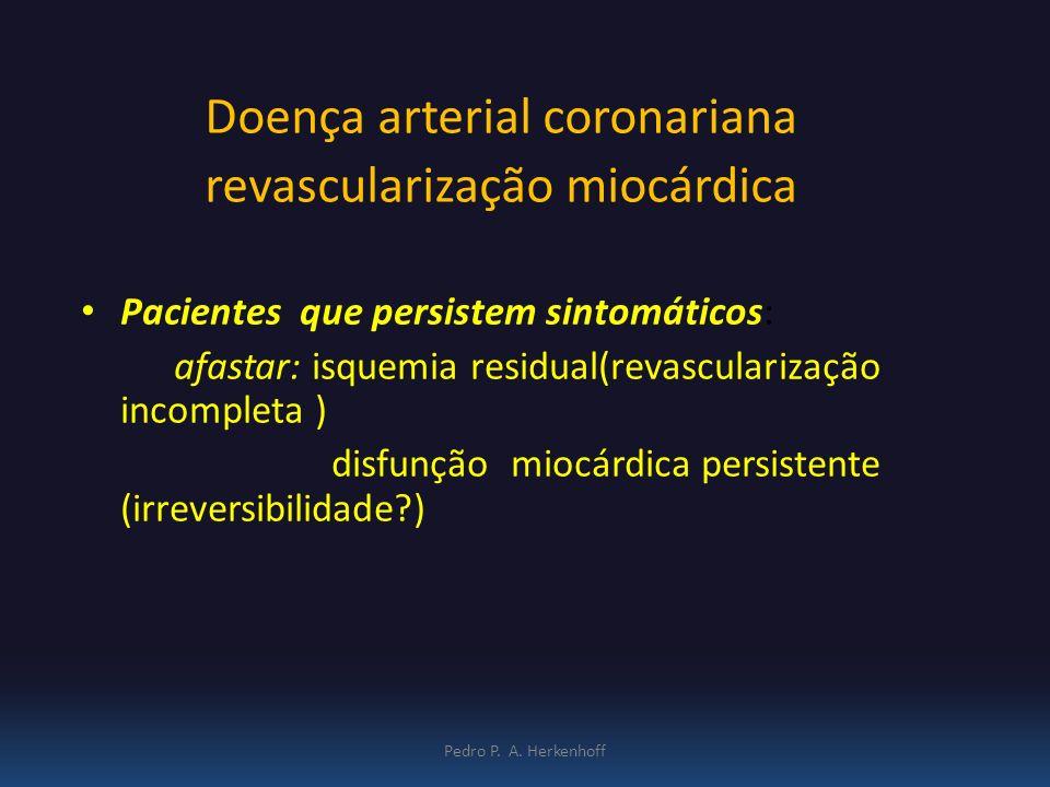 Pedro P. A. Herkenhoff Doença arterial coronariana revascularização miocárdica Pacientes que persistem sintomáticos: afastar: isquemia residual(revasc