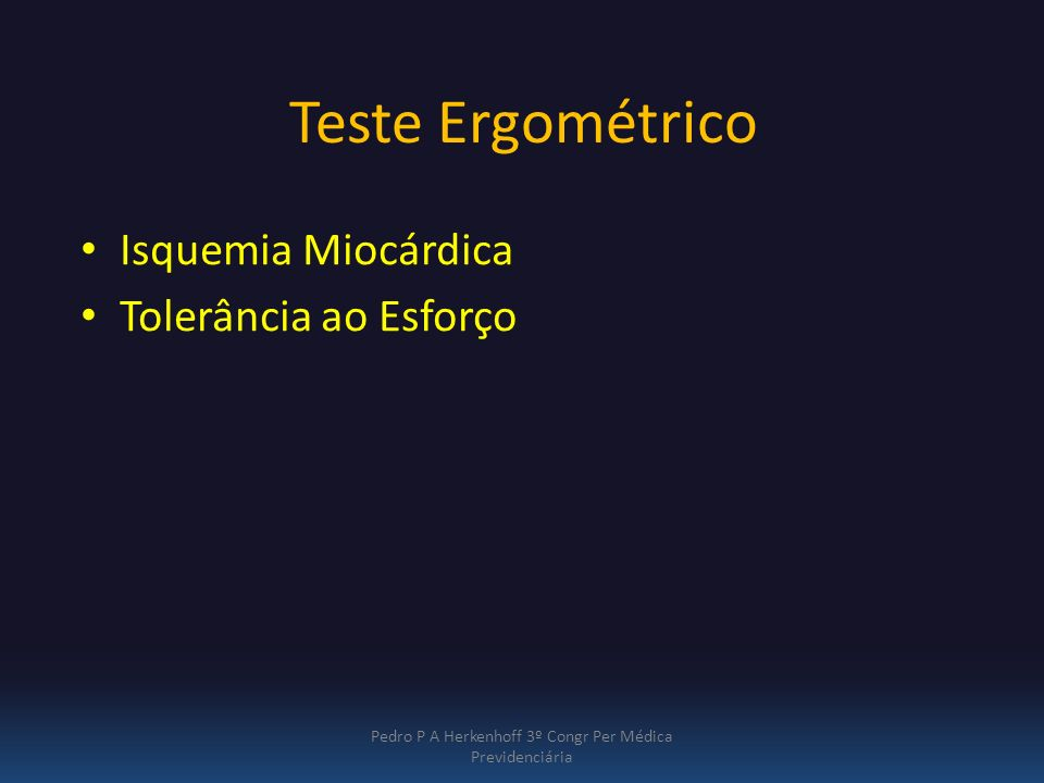Teste Ergométrico Isquemia Miocárdica Tolerância ao Esforço Pedro P A Herkenhoff 3º Congr Per Médica Previdenciária