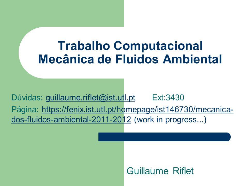 Trabalho Computacional Mecânica de Fluidos Ambiental Guillaume Riflet Dúvidas: guillaume.riflet@ist.utl.pt Ext:3430guillaume.riflet@ist.utl.pt Página: