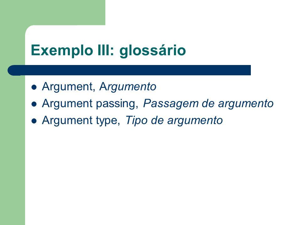 Exemplo III: glossário Argument, Argumento Argument passing, Passagem de argumento Argument type, Tipo de argumento