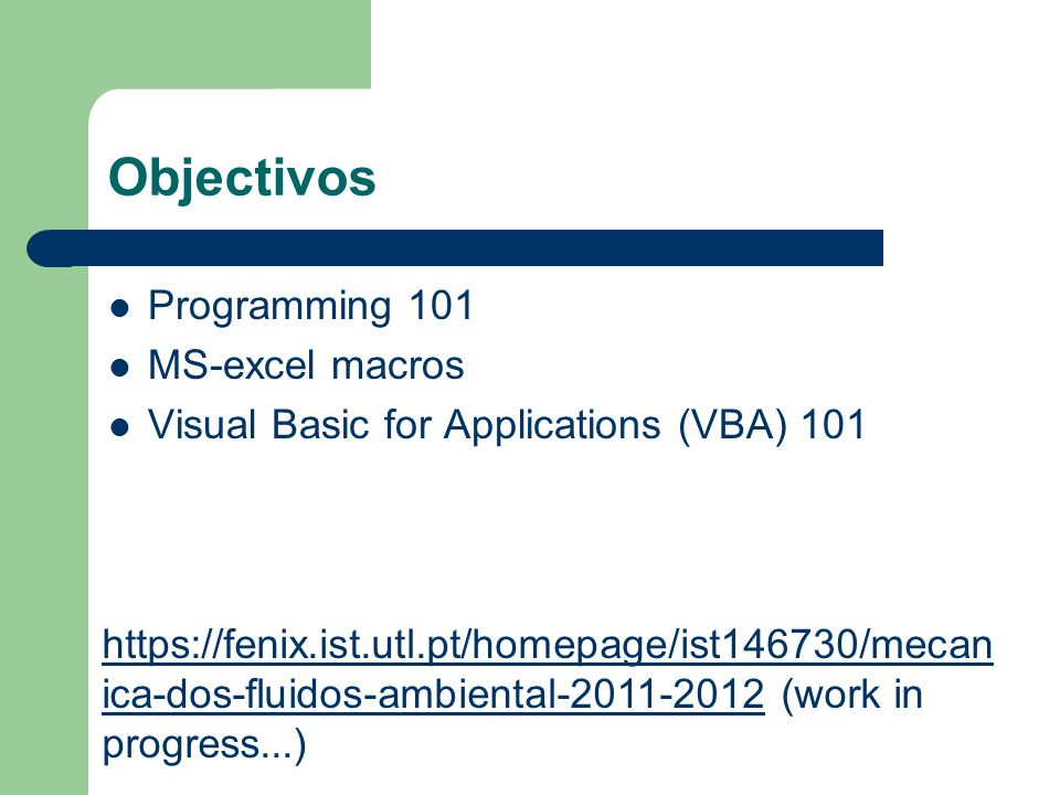 Objectivos Programming 101 MS-excel macros Visual Basic for Applications (VBA) 101 https://fenix.ist.utl.pt/homepage/ist146730/mecan ica-dos-fluidos-a