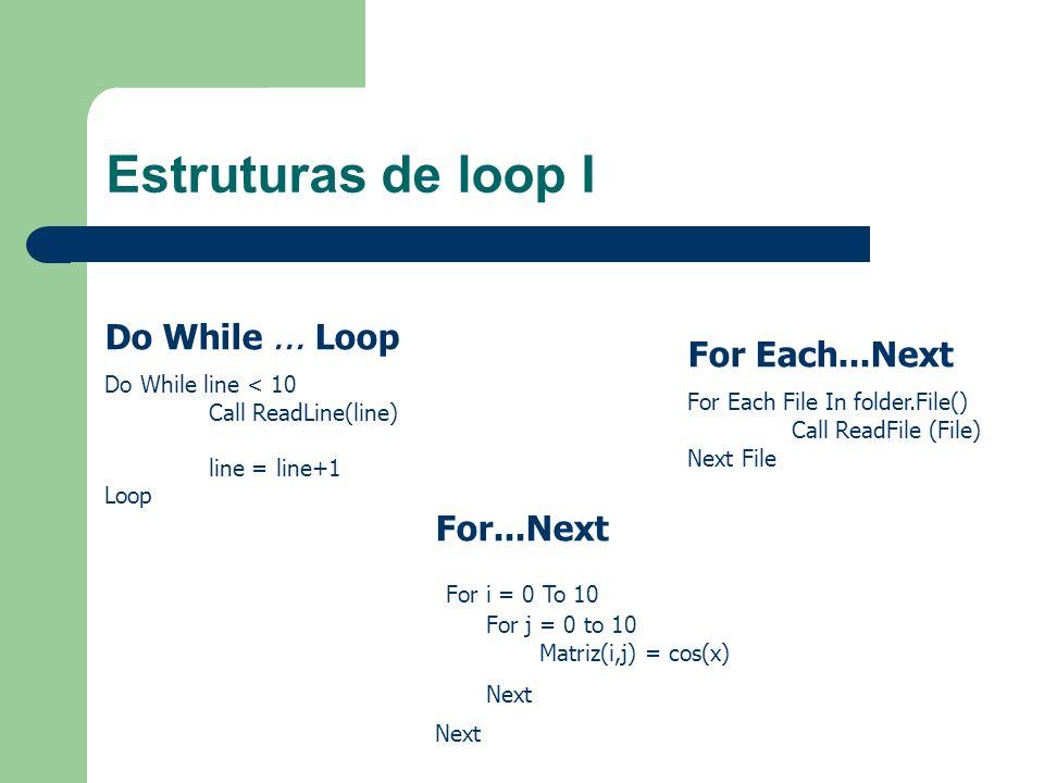 Estruturas de loop I Do While... Loop Do While line < 10 Call ReadLine(line) line = line+1 Loop For...Next For i = 0 To 10 For j = 0 to 10 Matriz(i,j)
