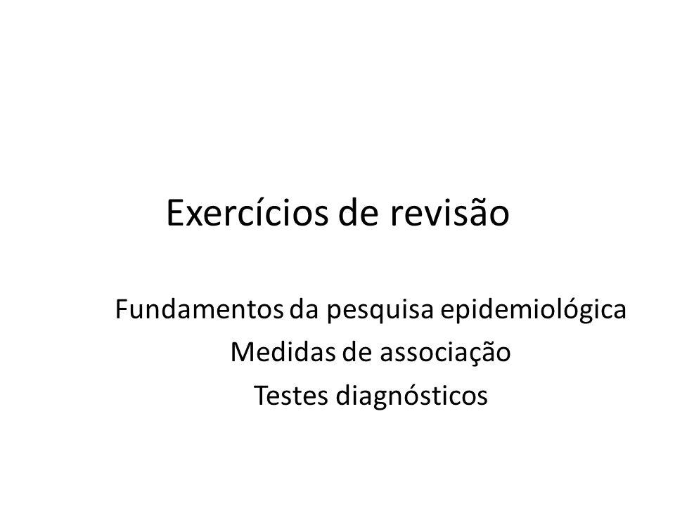 Exercícios de revisão Fundamentos da pesquisa epidemiológica Medidas de associação Testes diagnósticos