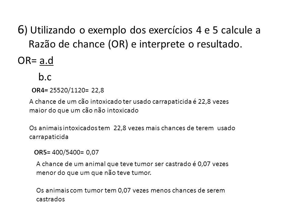 6 ) Utilizando o exemplo dos exercícios 4 e 5 calcule a Razão de chance (OR) e interprete o resultado. OR= a.d b.c OR4= 25520/1120= 22,8 A chance de u